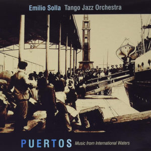 Emilio Solla Tango Jazz Orchestra: Puertos: Music from International Waters