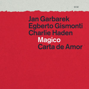Jan Garbarek, Egberto Gismonti, Charlie Haden_Magico – Carta De Amor